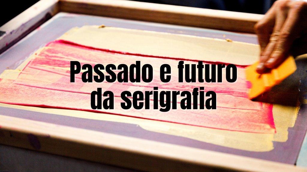 futuro da serigrafia 1024x576 - Passado e futuro da serigrafia